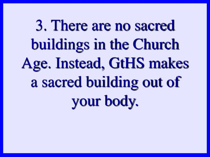 3. There are no sacred buildings in the Church Age. Instead, GtHS makes a sacred building out of your body.
