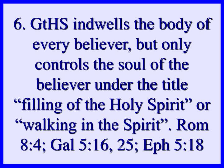 "6. GtHS indwells the body of every believer, but only controls the soul of the believer under the title ""filling of the Holy Spirit"" or ""walking in the Spirit"". Rom 8:4; Gal 5:16, 25; Eph 5:18"