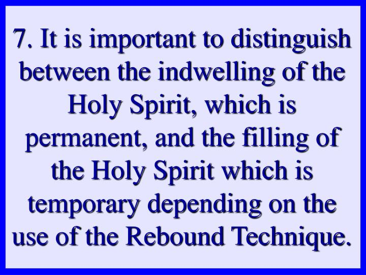 7. It is important to distinguish between the indwelling of the Holy Spirit, which is permanent, and the filling of the Holy Spirit which is temporary depending on the use of the Rebound Technique.