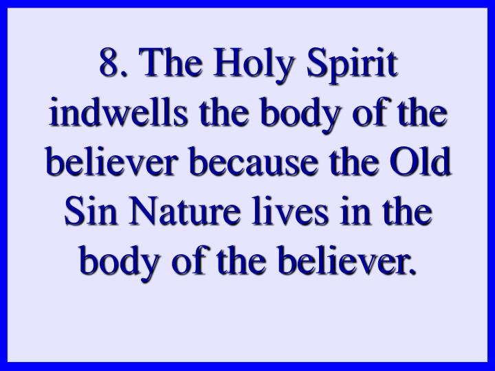 8. The Holy Spirit indwells the body of the believer because the Old Sin Nature lives in the body of the believer.