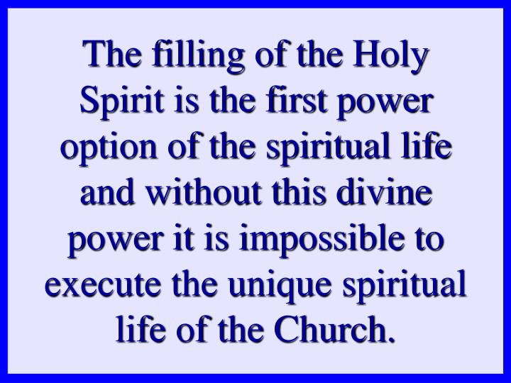 The filling of the Holy Spirit is the first power option of the spiritual life and without this divine power it is impossible to execute the unique spiritual life of the Church.