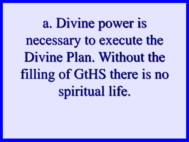a. Divine power is necessary to execute the Divine Plan. Without the filling of GtHS there is no spiritual life.