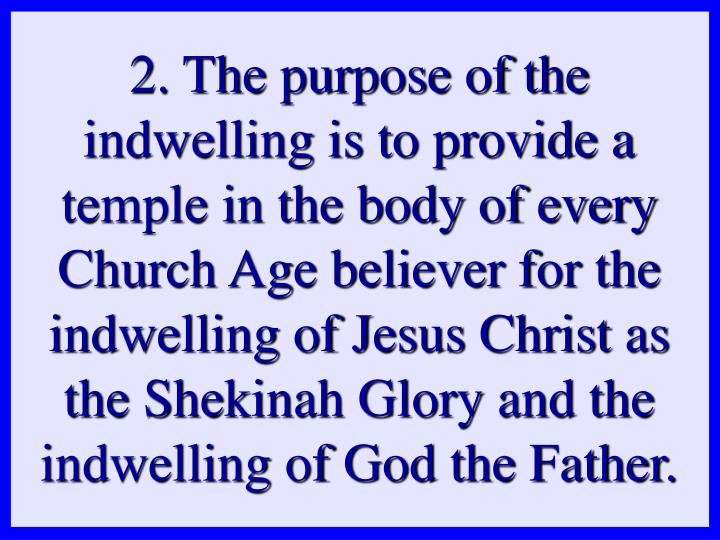 2. The purpose of the indwelling is to provide a temple in the body of every Church Age believer for the indwelling of Jesus Christ as the Shekinah Glory and the indwelling of God the Father.