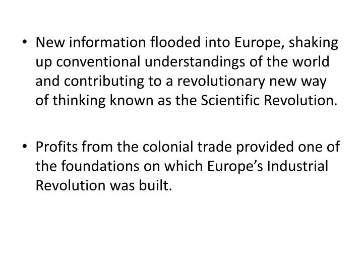 New information flooded into Europe, shaking up conventional understandings of the world and contributing to a revolutionary new way of thinking known as the Scientific Revolution