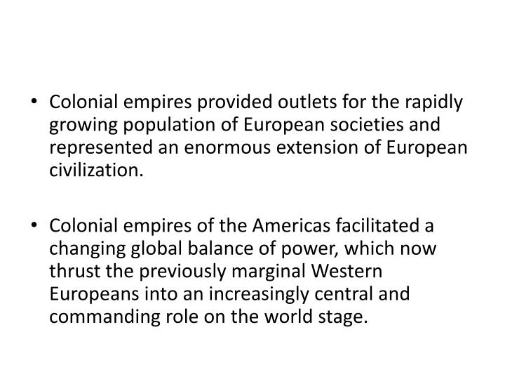 Colonial empires provided outlets for the rapidly growing population of European societies and represented an enormous extension of European civilization