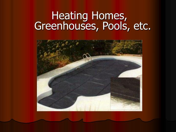 Heating Homes, Greenhouses, Pools, etc.