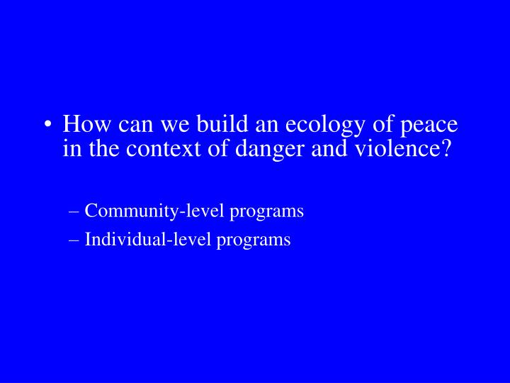 How can we build an ecology of peace in the context of danger and violence?