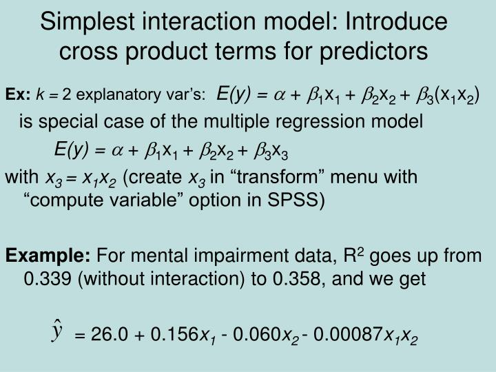 Simplest interaction model: Introduce cross product terms for predictors