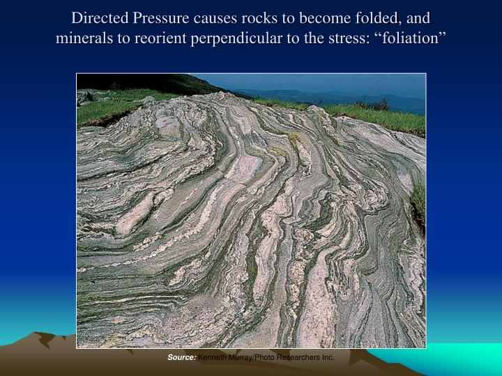 """Directed Pressure causes rocks to become folded, and minerals to reorient perpendicular to the stress: """"foliation"""""""
