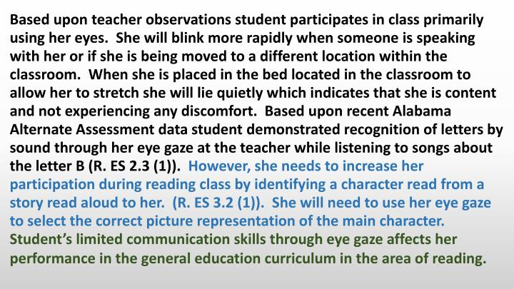 Based upon teacher observations student participates in class primarily using her eyes.  She will blink more rapidly when someone is speaking with her or if she is being moved to a different location within the classroom.  When she is placed in the bed located in the classroom to allow her to stretch she