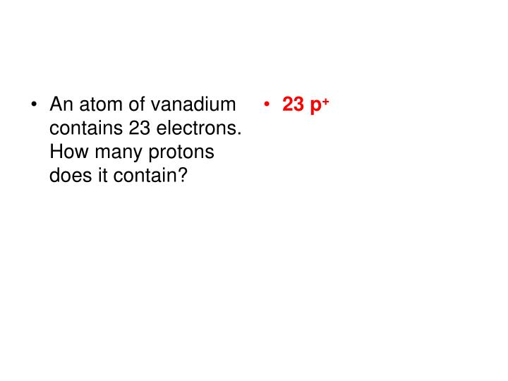 An atom of vanadium contains 23 electrons.  How many protons does it contain?