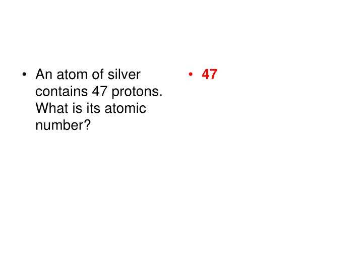 An atom of silver contains 47 protons.  What is its atomic number?