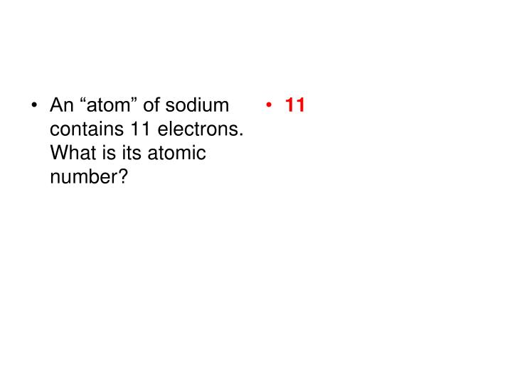 """An """"atom"""" of sodium contains 11 electrons.  What is its atomic number?"""