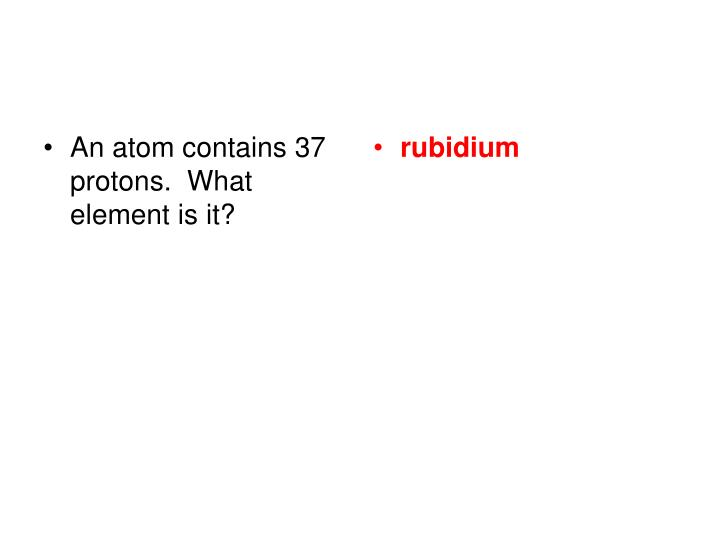 An atom contains 37 protons.  What element is it?