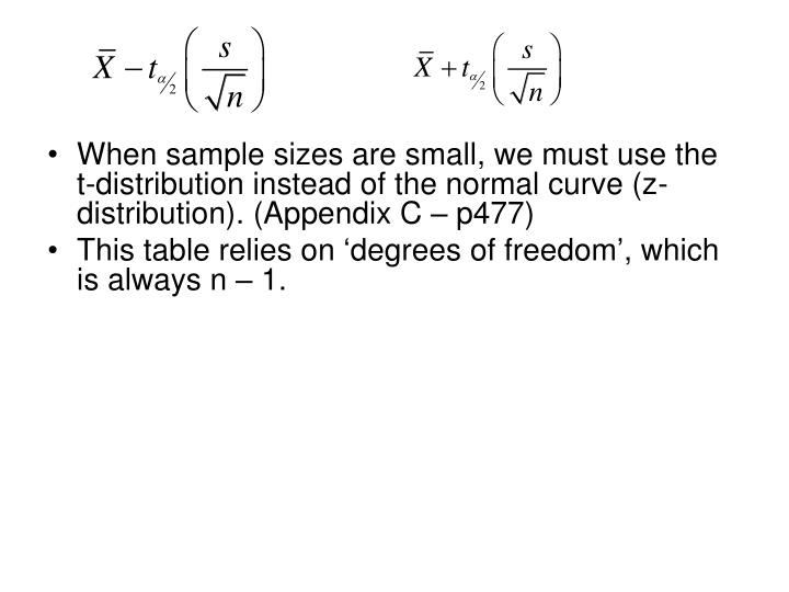 When sample sizes are small, we must use the t-distribution instead of the normal curve (z-distribution). (Appendix C – p477)