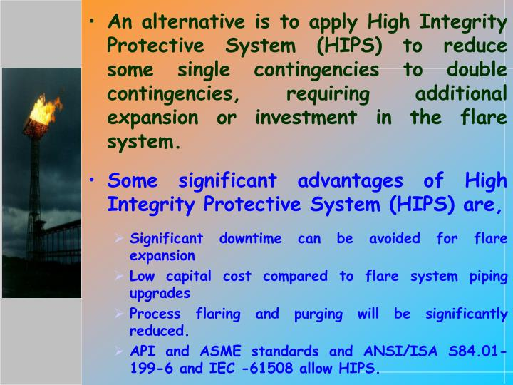 An alternative is to apply High Integrity Protective System (HIPS) to reduce some single contingencies to double contingencies, requiring additional expansion or investment in the flare system.