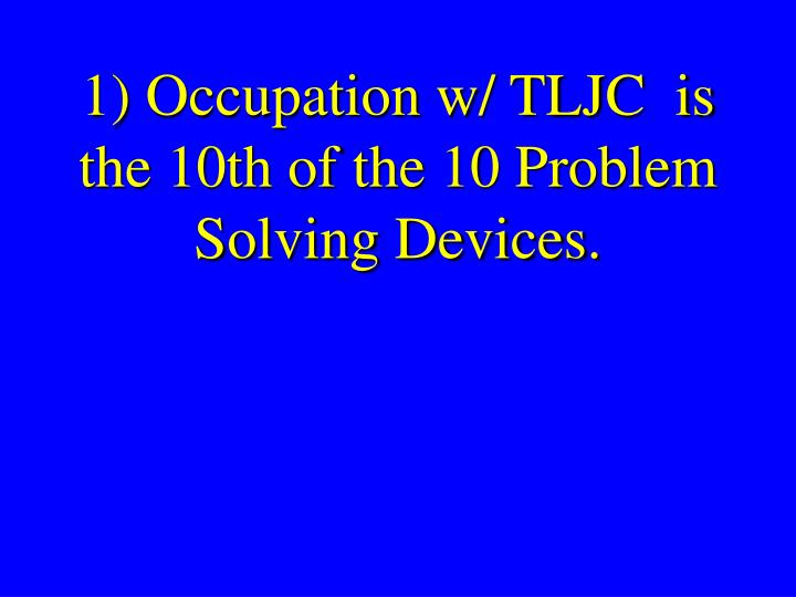 1) Occupation w/ TLJC  is the 10th of the 10 Problem Solving Devices.