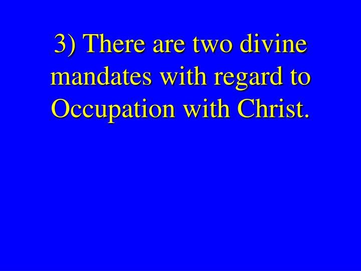 3) There are two divine mandates with regard to Occupation with Christ.