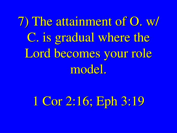 7) The attainment of O. w/ C. is gradual where the Lord becomes your role model.