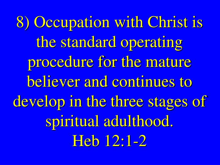 8) Occupation with Christ is the standard operating procedure for the mature believer and continues to develop in the three stages of spiritual adulthood.
