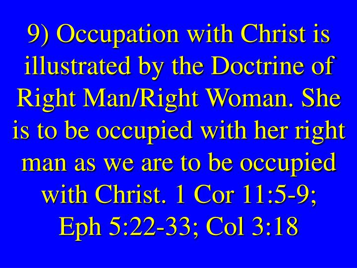 9) Occupation with Christ is illustrated by the Doctrine of Right Man/Right Woman. She is to be occupied with her right man as we are to be occupied with Christ. 1 Cor 11:5-9;