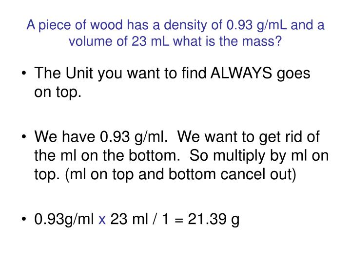 A piece of wood has a density of 0.93 g/mL and a volume of 23 mL what is the mass?