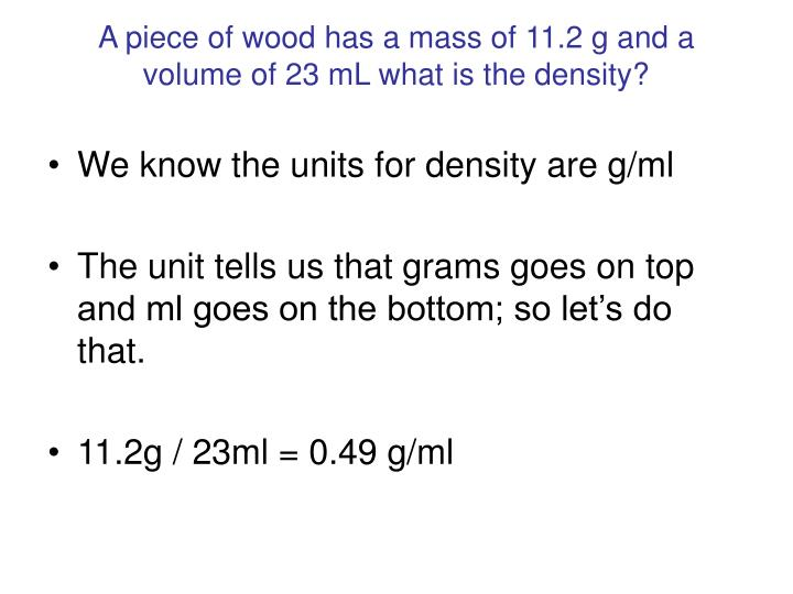 A piece of wood has a mass of 11.2 g and a volume of 23 mL what is the density?