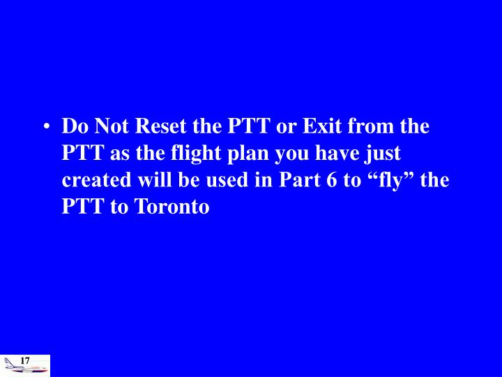 "Do Not Reset the PTT or Exit from the PTT as the flight plan you have just created will be used in Part 6 to ""fly"" the PTT to Toronto"