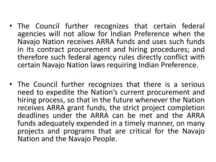 The Council further recognizes that certain federal agencies will not allow for Indian Preference when the Navajo Nation receives ARRA funds and uses such funds in its contract procurement and hiring procedures; and therefore such federal agency rules directly conflict with certain Navajo Nation laws requiring Indian Preference.