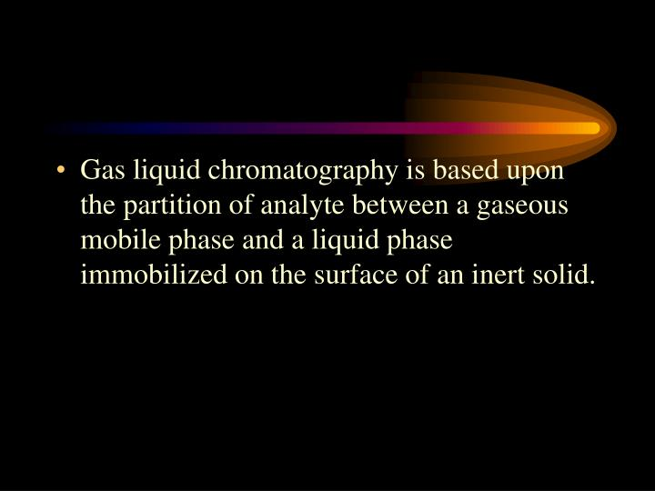Gas liquid chromatography is based upon the partition of analyte between a gaseous mobile phase and a liquid phase immobilized on the surface of an inert solid.