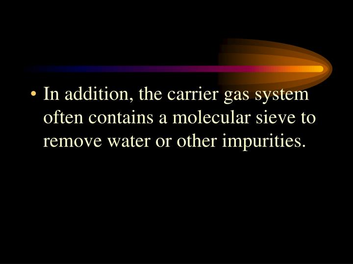 In addition, the carrier gas system often contains a molecular sieve to remove water or other impurities.