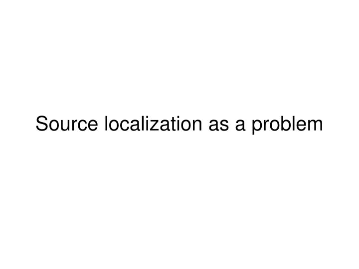 Source localization as a problem