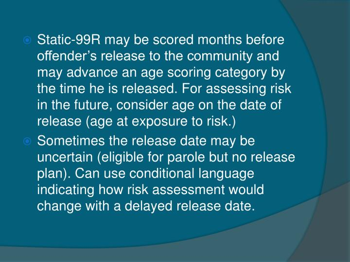 Static-99R may be scored months before offender's release to the community and may advance an age scoring category by the time he is released. For assessing risk in the future, consider age on the date of release (age at exposure to risk.)