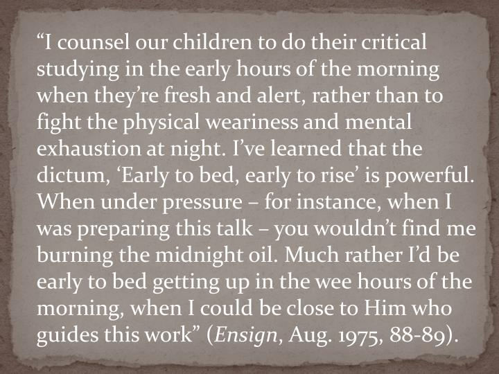 """I counsel our children to do their critical studying in the early hours of the morning when they're fresh and alert, rather than to fight the physical weariness and mental exhaustion at night. I've learned that the dictum, 'Early to bed, early to rise' is powerful. When under pressure – for instance, when I was preparing this talk – you wouldn't find me burning the midnight oil. Much rather I'd be early to bed getting up in the wee hours of the morning, when I could be close to Him who guides this work"" ("