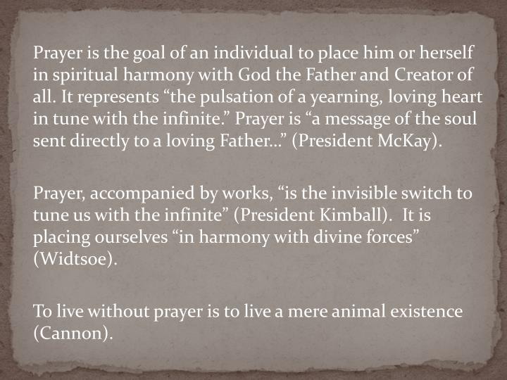 "Prayer is the goal of an individual to place him or herself in spiritual harmony with God the Father and Creator of all. It represents ""the pulsation of a yearning, loving heart in tune with the infinite."" Prayer is ""a message of the soul sent directly to a loving Father…"" (President McKay)."