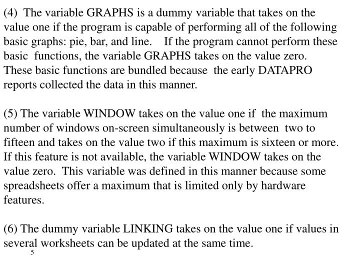 (4)  The variable GRAPHS is a dummy variable that takes on the value one if the program is capable of performing all of the following basic graphs: pie, bar, and line.    If the program cannot perform these basic  functions, the variable GRAPHS takes on the value zero.  These basic functions are bundled because  the early DATAPRO reports collected the data in this manner.