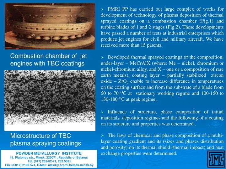PMRI PP has carried out large complex of works for development of technology of plasma deposition of thermal sprayed coatings on a combustion chamber (Fig.1) and turbine blades of 1 and 2 stages (Fig.2). These developments have passed a number of tests at industrial enterprises which produce jet engines for civil and military aircraft. We have received more than 15 patents.