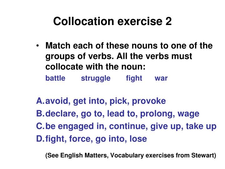 Match each of these nouns to one of the groups of verbs. All the verbs must collocate with the noun: