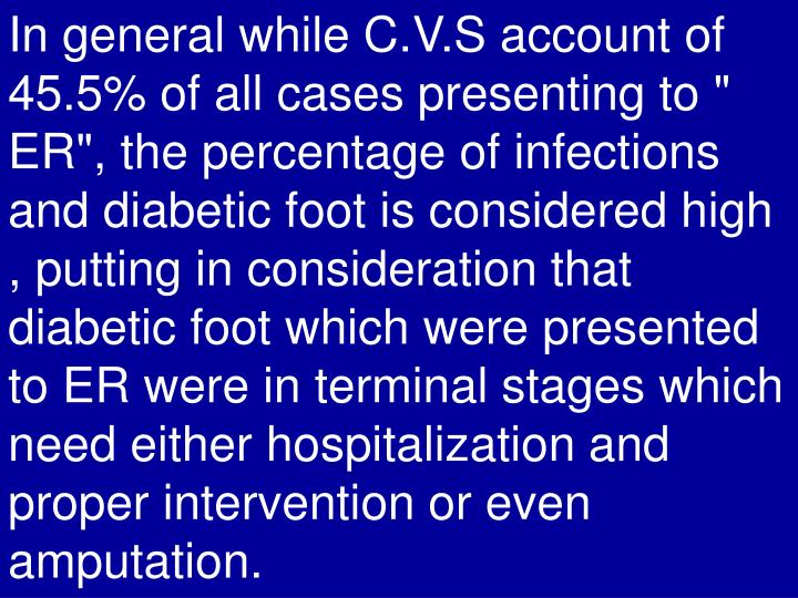 """In general while C.V.S account of 45.5% of all cases presenting to """" ER"""", the percentage of infections and diabetic foot is considered high , putting in consideration that diabetic foot which were presented to ER were in terminal stages which need either hospitalization and proper intervention or even amputation."""