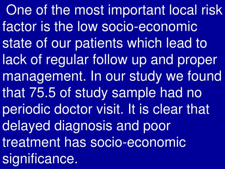 One of the most important local risk factor is the low socio-economic state of our patients which lead to lack of regular follow up and proper management. In our study we found that 75.5 of study sample had no periodic doctor visit. It is clear that delayed diagnosis and poor treatment has socio-economic significance.