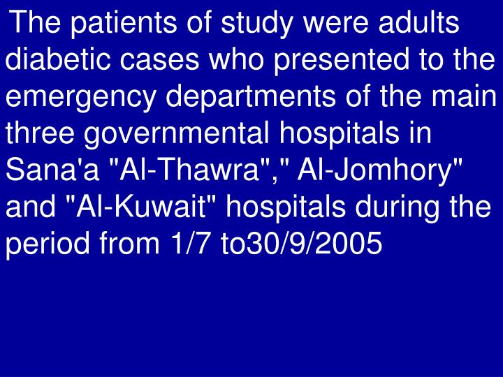 """The patients of study were adults diabetic cases who presented to the emergency departments of the main three governmental hospitals in Sana'a """"Al-Thawra"""","""" Al-Jomhory"""" and """"Al-Kuwait"""" hospitals during the period from 1/7 to30/9/2005"""