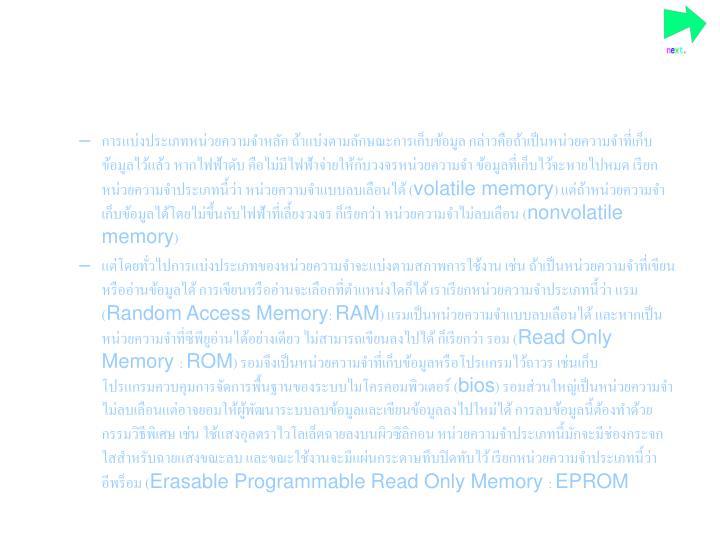 การแบ่งประเภทหน่วยความจำหลัก ถ้าแบ่งตามลักษณะการเก็บข้อมูล กล่าวคือถ้าเป็นหน่วยความจำที่เก็บข้อมูลไว้แล้ว หากไฟฟ้าดับ คือไม่มีไฟฟ้าจ่ายให้กับวงจรหน่วยความจำ ข้อมูลที่เก็บไว้จะหายไปหมด เรียกหน่วยความจำประเภทนี้ว่า หน่วยความจำแบบลบเลือนได้ (