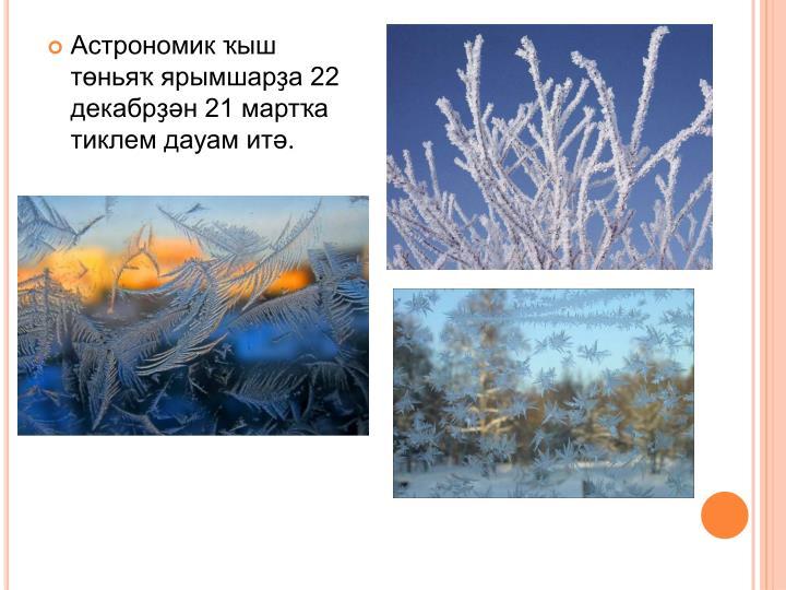 Астрономик ҡыш төньяҡ ярымшарҙа 22 декабрҙән 21 мартҡа тиклем дауам итә