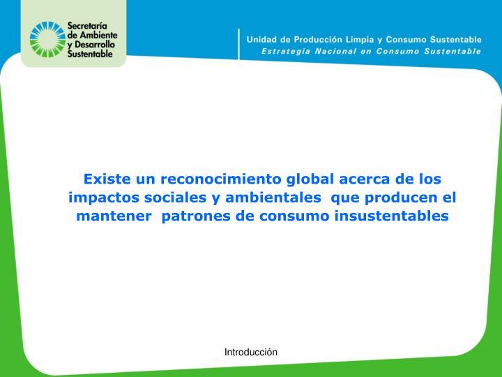 Existe un reconocimiento global acerca de los impactos sociales y ambientales  que producen el mantener  patrones de consumo insustentables