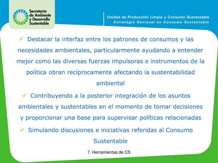 Destacar la interfaz entre los patrones de consumos y las necesidades ambientales, particularmente ayudando a entender mejor como las diversas fuerzas impulsoras e instrumentos de la política obran recíprocamente afectando la sustentabilidad ambiental