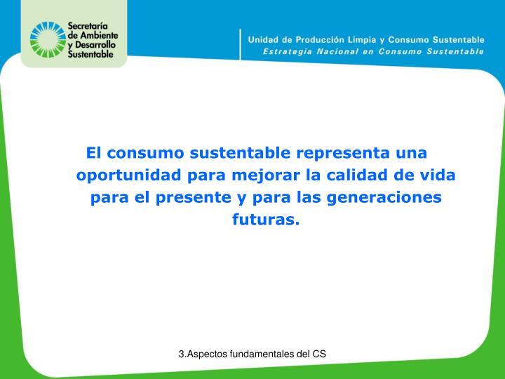 El consumo sustentable representa una oportunidad para mejorar la calidad de vida para el presente y para las generaciones futuras.