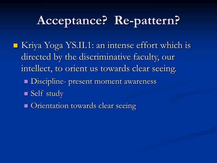 Acceptance?  Re-pattern?