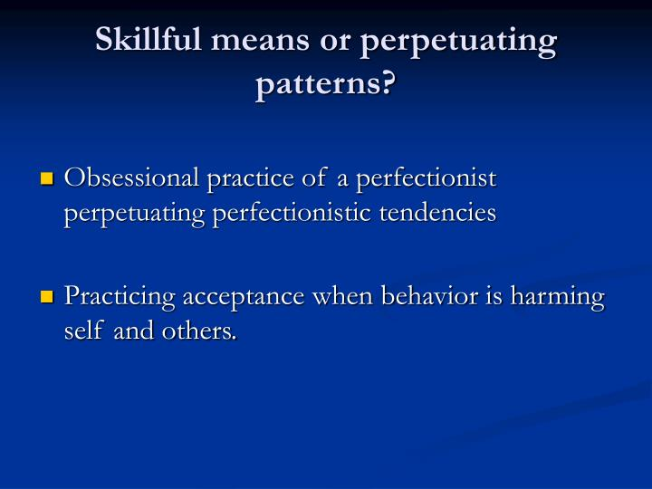 Skillful means or perpetuating patterns?