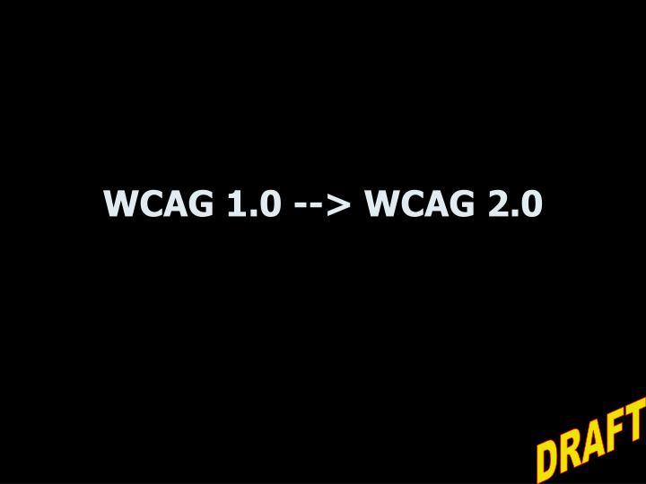 WCAG 1.0 --> WCAG 2.0