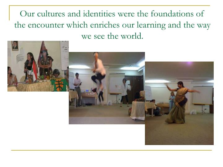 Our cultures and identities were the foundations of the encounter which enriches our learning and th...